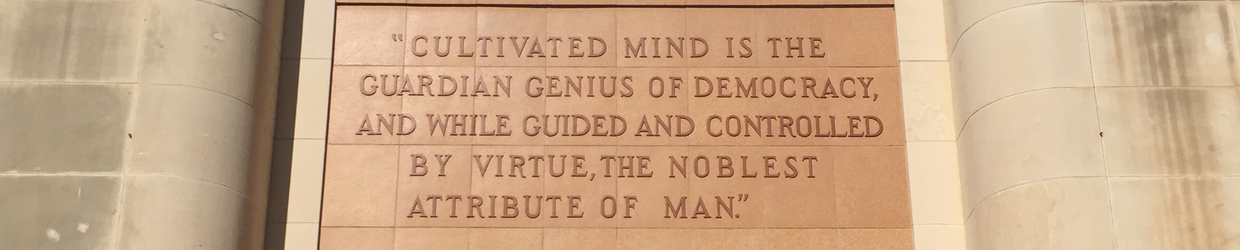 """Cultivated Mind is the guardian genius of Democracy and while guided and controlled by virtue the noblest attribute of man"", Engraved above entrance to the Library at West Texas A&M University, Amarillo, TX. Photo by the author. All rights reserved College Deliberately, LLC."